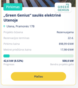 """Pirkimas  GREEN  GENIUS  """"Green Genius"""" saulés elektriné  Utenoje  Utena, Pramonés 17B  Projekto büsena  Rezervacijos terminas  Pirkimo kaina  Metiné prieäiüros kaina  42,6 kW (8.52%)  Progresas  Plaäau  Rezervuojama  22 d.  898,99 €/kW  1 7,98 €/kW  500,0 kW  Bendra projekto galia"""